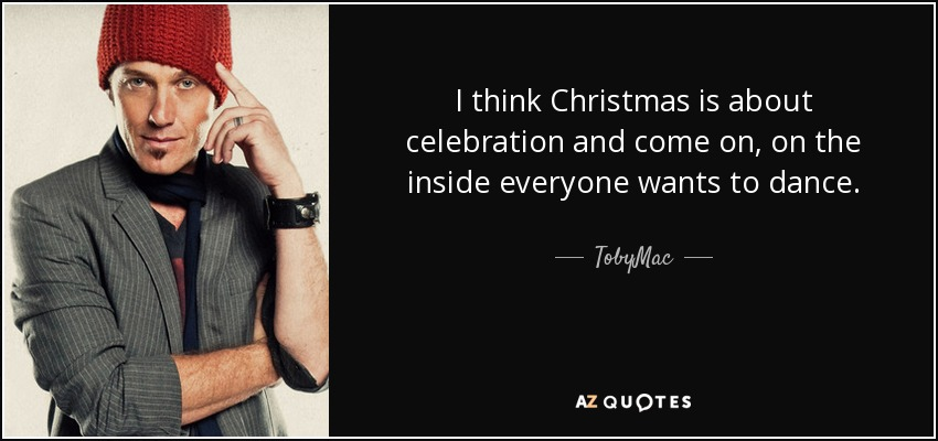 I think Christmas is about celebration and come on, on the inside everyone wants to dance. - TobyMac