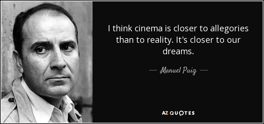 I think cinema is closer to allegories than to reality. It's closer to our dreams. - Manuel Puig