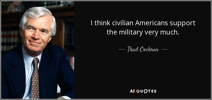 I think civilian Americans support the military very much. - Thad Cochran