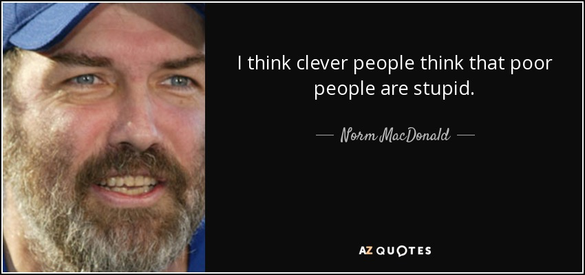 I think clever people think that poor people are stupid. - Norm MacDonald