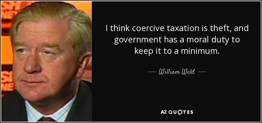 I think coercive taxation is theft, and government has a moral duty to keep it to a minimum. - William Weld