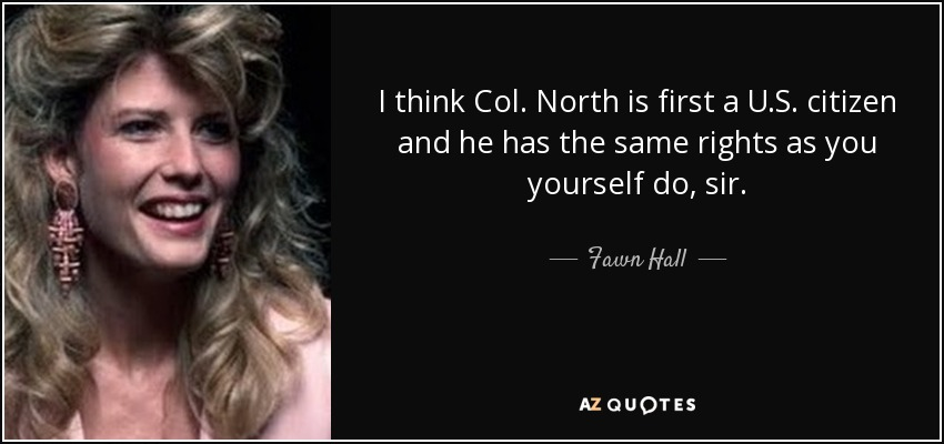 I think Col. North is first a U.S. citizen and he has the same rights as you yourself do, sir. - Fawn Hall