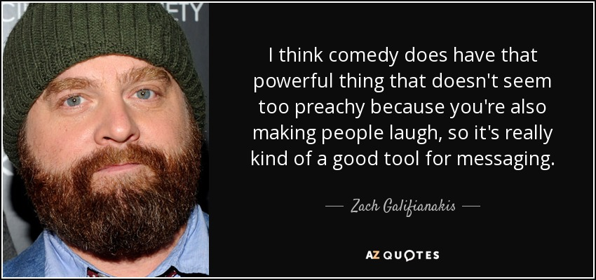 I think comedy does have that powerful thing that doesn't seem too preachy because you're also making people laugh, so it's really kind of a good tool for messaging. - Zach Galifianakis