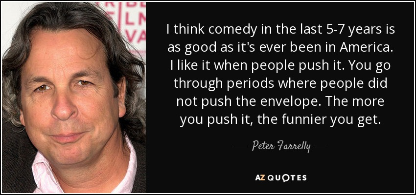 I think comedy in the last 5-7 years is as good as it's ever been in America. I like it when people push it. You go through periods where people did not push the envelope. The more you push it, the funnier you get. - Peter Farrelly