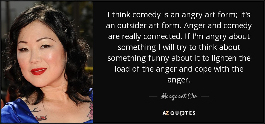I think comedy is an angry art form; it's an outsider art form. Anger and comedy are really connected. If I'm angry about something I will try to think about something funny about it to lighten the load of the anger and cope with the anger. - Margaret Cho