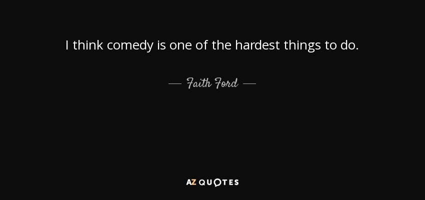 I think comedy is one of the hardest things to do. - Faith Ford