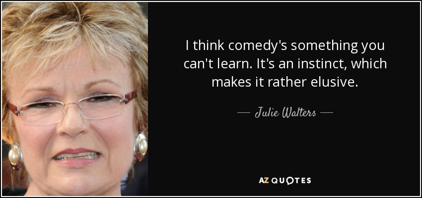 I think comedy's something you can't learn. It's an instinct, which makes it rather elusive. - Julie Walters