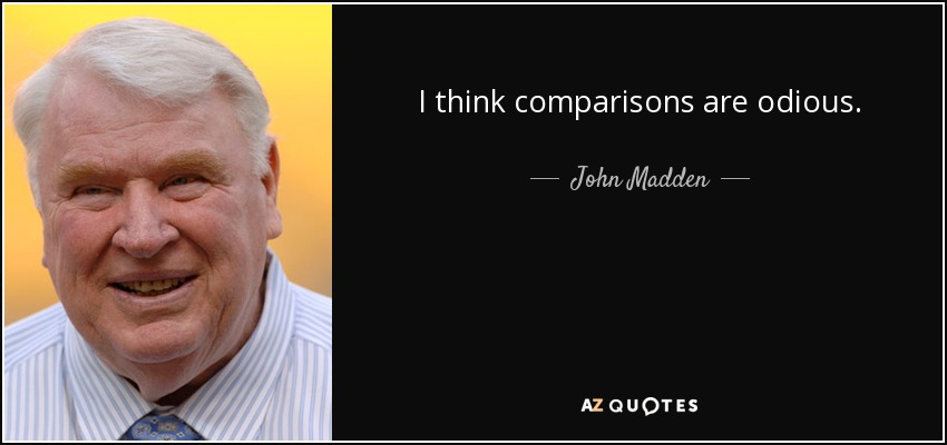 I think comparisons are odious. - John Madden