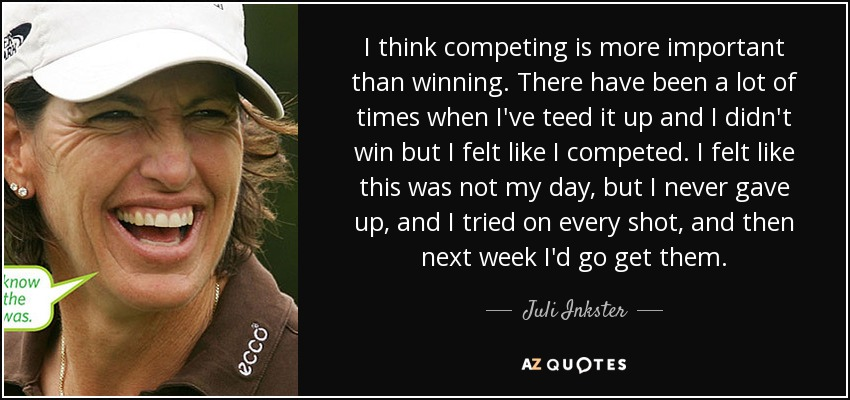 I think competing is more important than winning. There have been a lot of times when I've teed it up and I didn't win but I felt like I competed. I felt like this was not my day, but I never gave up, and I tried on every shot, and then next week I'd go get them. - Juli Inkster