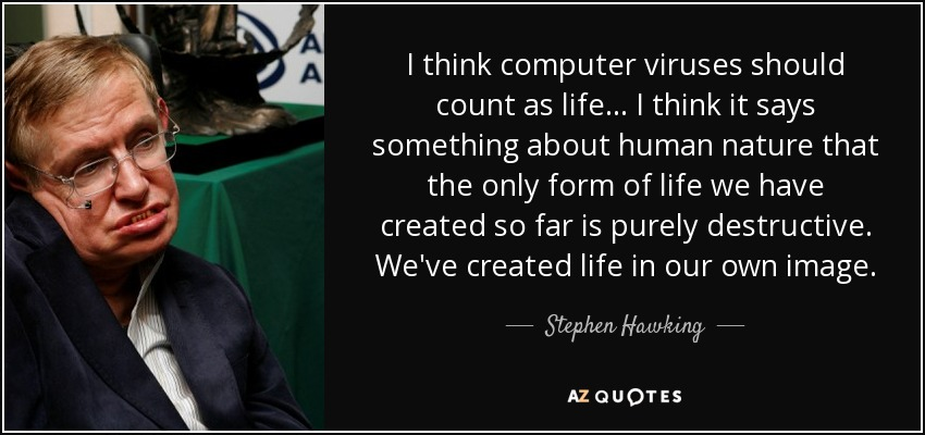 I think computer viruses should count as life ... I think it says something about human nature that the only form of life we have created so far is purely destructive. We've created life in our own image. - Stephen Hawking