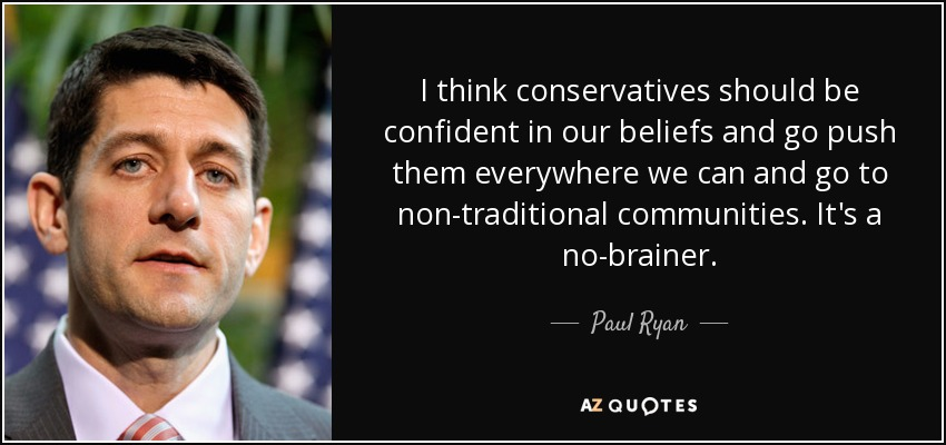 I think conservatives should be confident in our beliefs and go push them everywhere we can and go to non-traditional communities. It's a no-brainer. - Paul Ryan