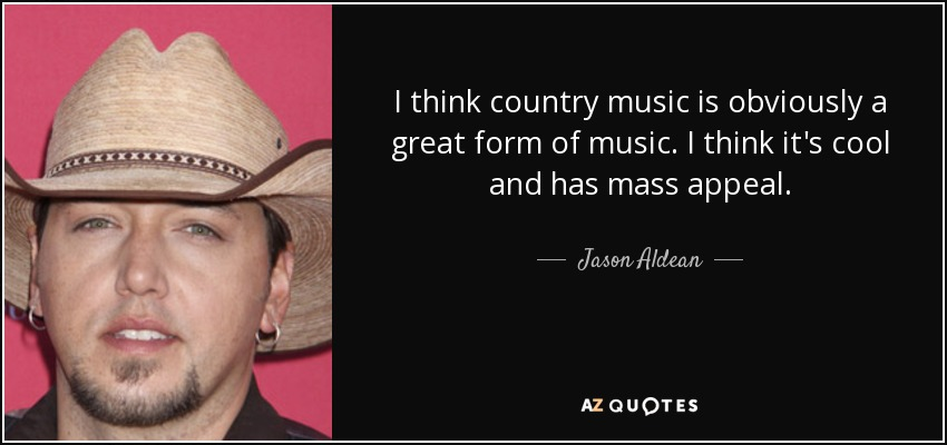 I think country music is obviously a great form of music. I think it's cool and has mass appeal. - Jason Aldean
