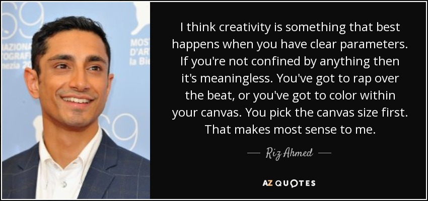 I think creativity is something that best happens when you have clear parameters. If you're not confined by anything then it's meaningless. You've got to rap over the beat, or you've got to color within your canvas. You pick the canvas size first. That makes most sense to me. - Riz Ahmed