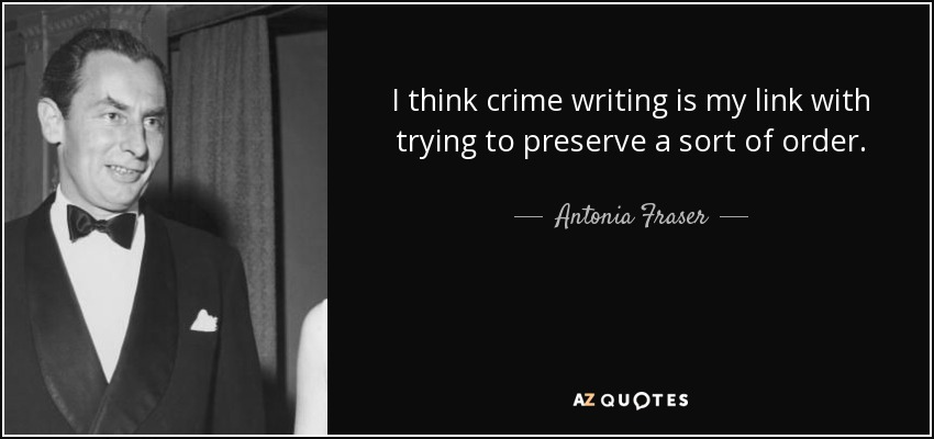 I think crime writing is my link with trying to preserve a sort of order. - Antonia Fraser