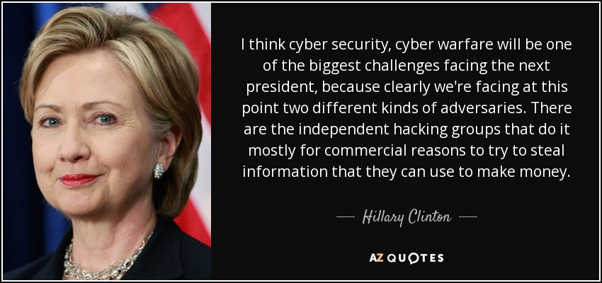I think cyber security, cyber warfare will be one of the biggest challenges facing the next president, because clearly we're facing at this point two different kinds of adversaries. There are the independent hacking groups that do it mostly for commercial reasons to try to steal information that they can use to make money. - Hillary Clinton