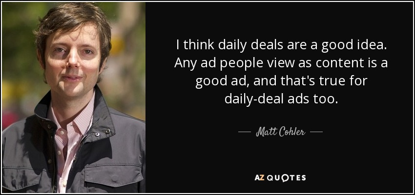 I think daily deals are a good idea. Any ad people view as content is a good ad, and that's true for daily-deal ads too. - Matt Cohler