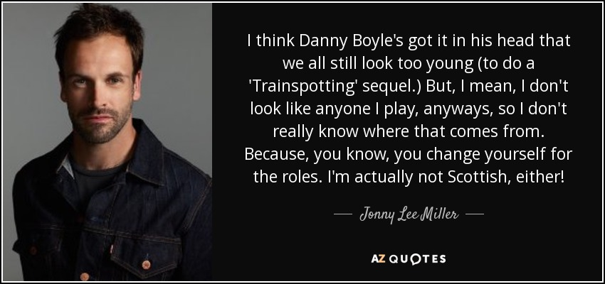 I think Danny Boyle's got it in his head that we all still look too young (to do a 'Trainspotting' sequel.) But, I mean, I don't look like anyone I play, anyways, so I don't really know where that comes from. Because, you know, you change yourself for the roles. I'm actually not Scottish, either! - Jonny Lee Miller