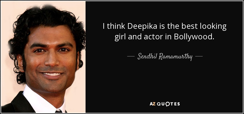 I think Deepika is the best looking girl and actor in Bollywood. - Sendhil Ramamurthy