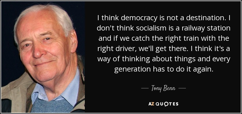 I think democracy is not a destination. I don't think socialism is a railway station and if we catch the right train with the right driver, we'll get there. I think it's a way of thinking about things and every generation has to do it again. - Tony Benn