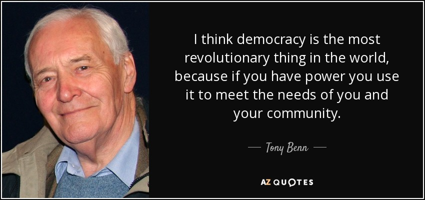 I think democracy is the most revolutionary thing in the world, because if you have power you use it to meet the needs of you and your community. - Tony Benn