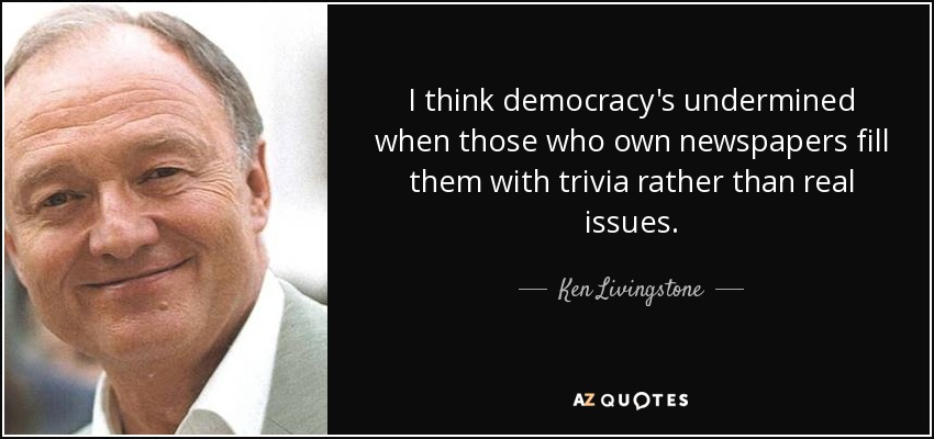 I think democracy's undermined when those who own newspapers fill them with trivia rather than real issues. - Ken Livingstone