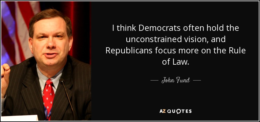 I think Democrats often hold the unconstrained vision, and Republicans focus more on the Rule of Law. - John Fund