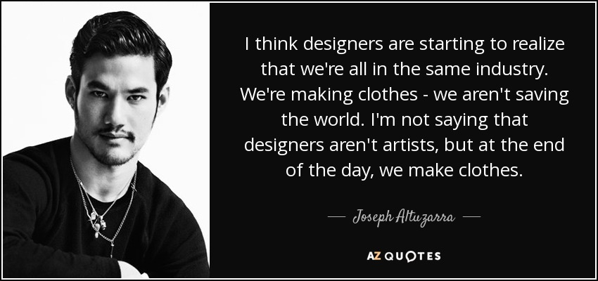 I think designers are starting to realize that we're all in the same industry. We're making clothes - we aren't saving the world. I'm not saying that designers aren't artists, but at the end of the day, we make clothes. - Joseph Altuzarra