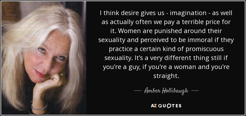 I think desire gives us - imagination - as well as actually often we pay a terrible price for it. Women are punished around their sexuality and perceived to be immoral if they practice a certain kind of promiscuous sexuality. It's a very different thing still if you're a guy, if you're a woman and you're straight. - Amber Hollibaugh