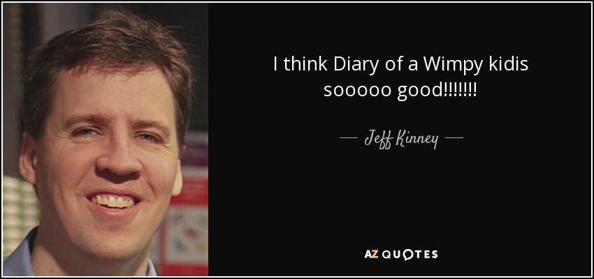 I think Diary of a Wimpy kidis sooooo good!!!!!!! - Jeff Kinney