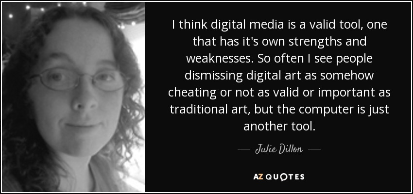 I think digital media is a valid tool, one that has it's own strengths and weaknesses. So often I see people dismissing digital art as somehow cheating or not as valid or important as traditional art, but the computer is just another tool. - Julie Dillon
