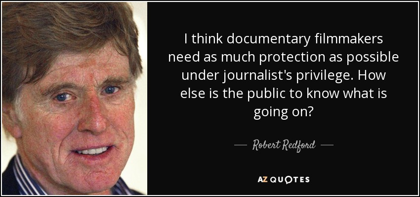 I think documentary filmmakers need as much protection as possible under journalist's privilege. How else is the public to know what is going on? - Robert Redford