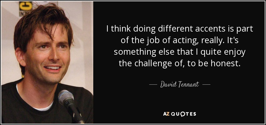 I think doing different accents is part of the job of acting, really. It's something else that I quite enjoy the challenge of, to be honest. - David Tennant