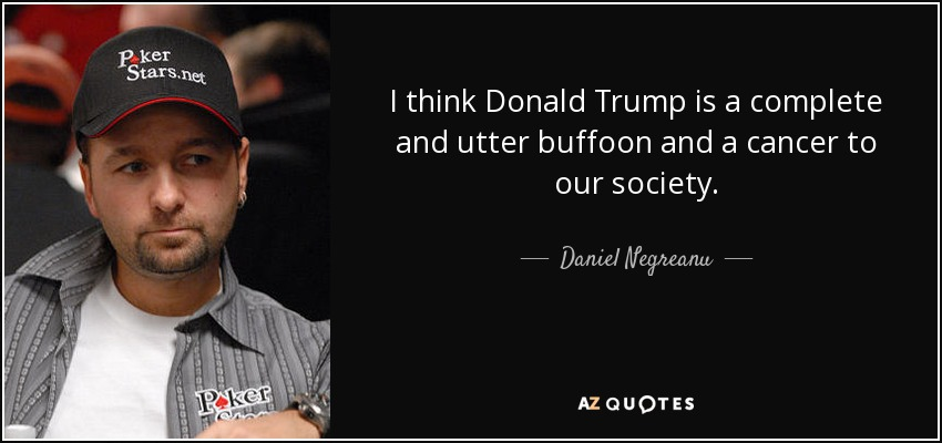 I think Donald Trump is a complete and utter buffoon and a cancer to our society. - Daniel Negreanu