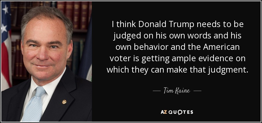 I think Donald Trump needs to be judged on his own words and his own behavior and the American voter is getting ample evidence on which they can make that judgment. - Tim Kaine