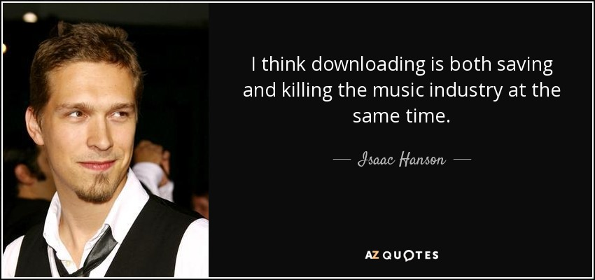 I think downloading is both saving and killing the music industry at the same time. - Isaac Hanson