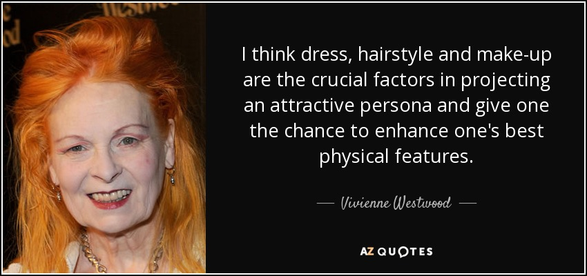 I think dress, hairstyle and make-up are the crucial factors in projecting an attractive persona and give one the chance to enhance one's best physical features. - Vivienne Westwood