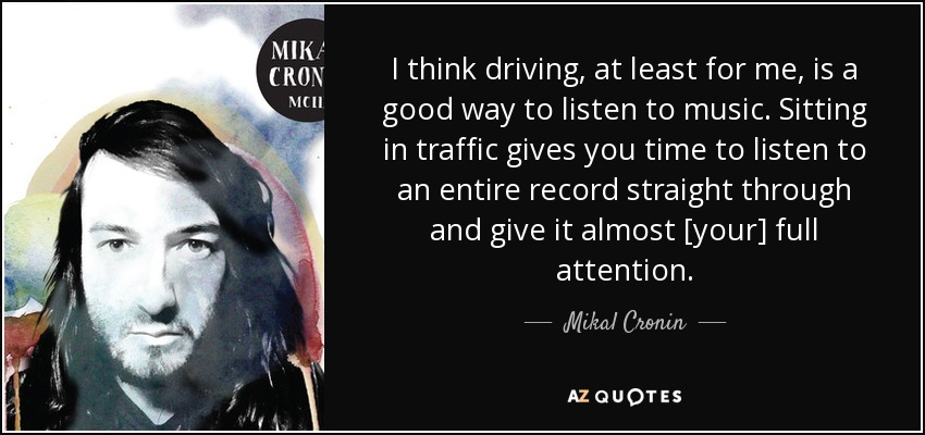 I think driving, at least for me, is a good way to listen to music. Sitting in traffic gives you time to listen to an entire record straight through and give it almost [your] full attention. - Mikal Cronin