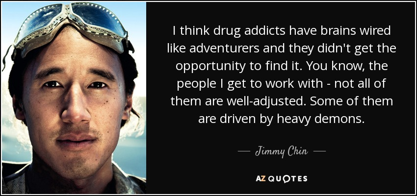 I think drug addicts have brains wired like adventurers and they didn't get the opportunity to find it. You know, the people I get to work with - not all of them are well-adjusted. Some of them are driven by heavy demons. - Jimmy Chin