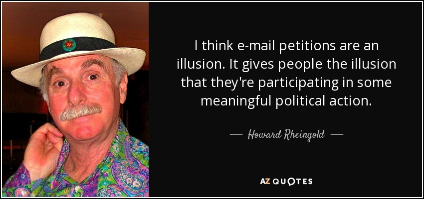 I think e-mail petitions are an illusion. It gives people the illusion that they're participating in some meaningful political action. - Howard Rheingold