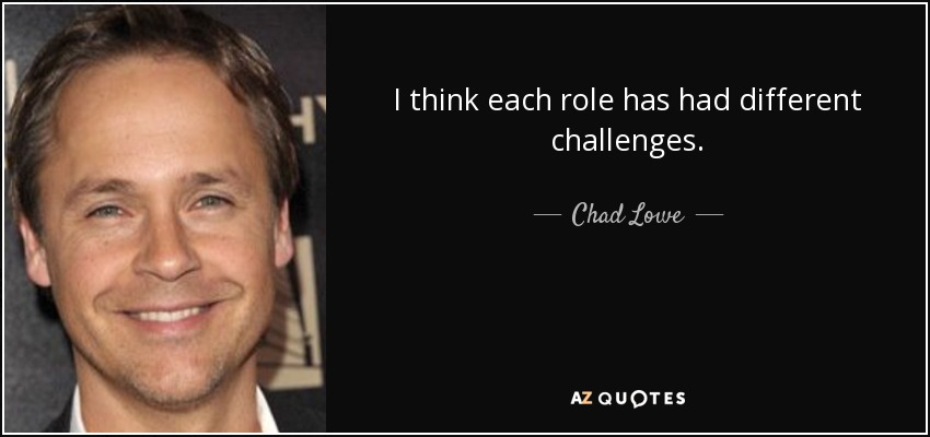 I think each role has had different challenges. - Chad Lowe