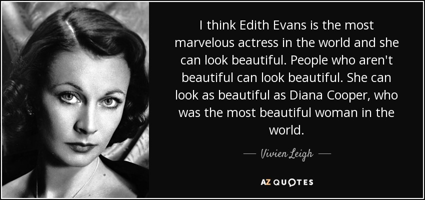 I think Edith Evans is the most marvelous actress in the world and she can look beautiful. People who aren't beautiful can look beautiful. She can look as beautiful as Diana Cooper, who was the most beautiful woman in the world. - Vivien Leigh