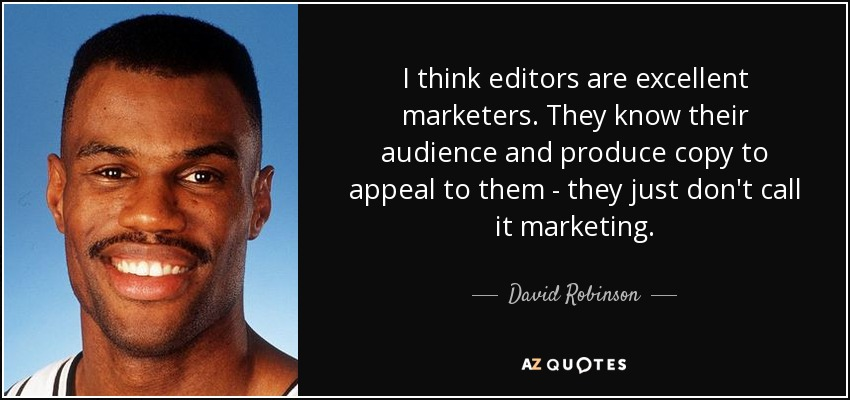 I think editors are excellent marketers. They know their audience and produce copy to appeal to them - they just don't call it marketing. - David Robinson