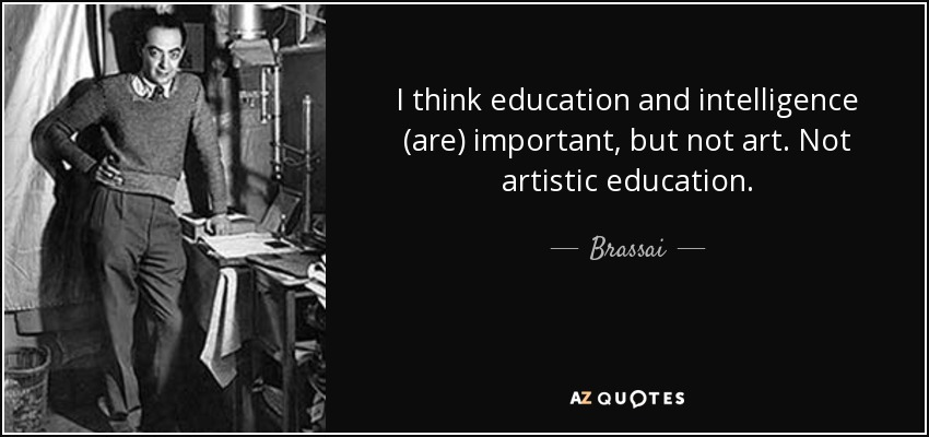 Brassai Quote: I Think Education And Intelligence (are