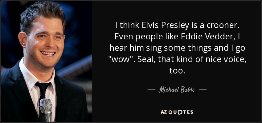 I think Elvis Presley is a crooner. Even people like Eddie Vedder, I hear him sing some things and I go