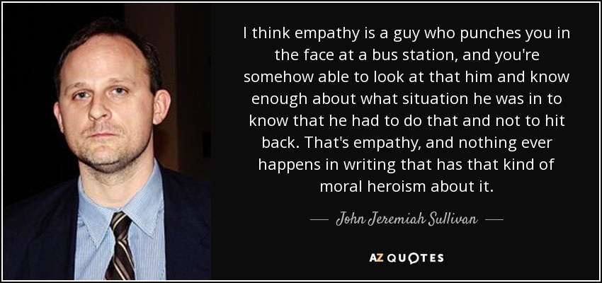 I think empathy is a guy who punches you in the face at a bus station, and you're somehow able to look at that him and know enough about what situation he was in to know that he had to do that and not to hit back. That's empathy, and nothing ever happens in writing that has that kind of moral heroism about it. - John Jeremiah Sullivan
