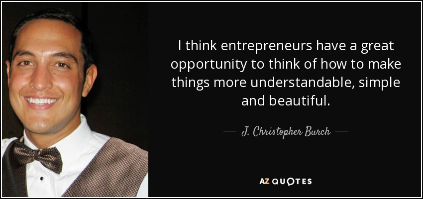 I think entrepreneurs have a great opportunity to think of how to make things more understandable, simple and beautiful. - J. Christopher Burch