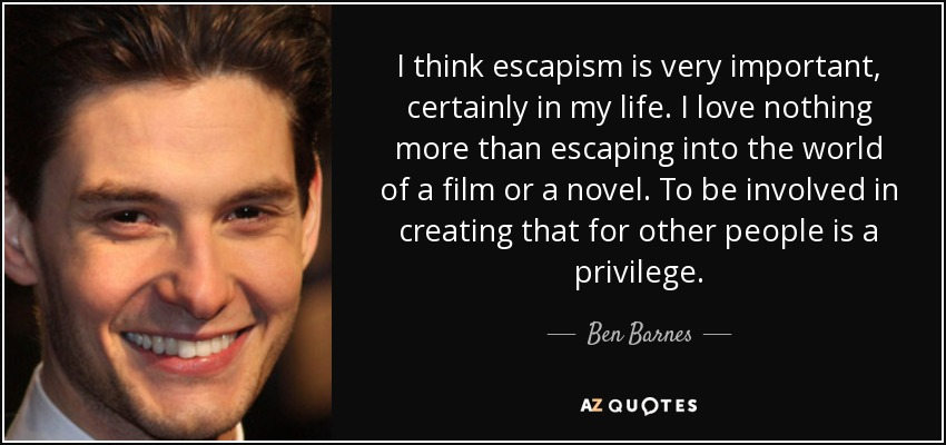 I think escapism is very important, certainly in my life. I love nothing more than escaping into the world of a film or a novel. To be involved in creating that for other people is a privilege. - Ben Barnes