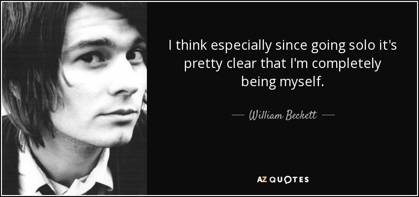 I think especially since going solo it's pretty clear that I'm completely being myself. - William Beckett