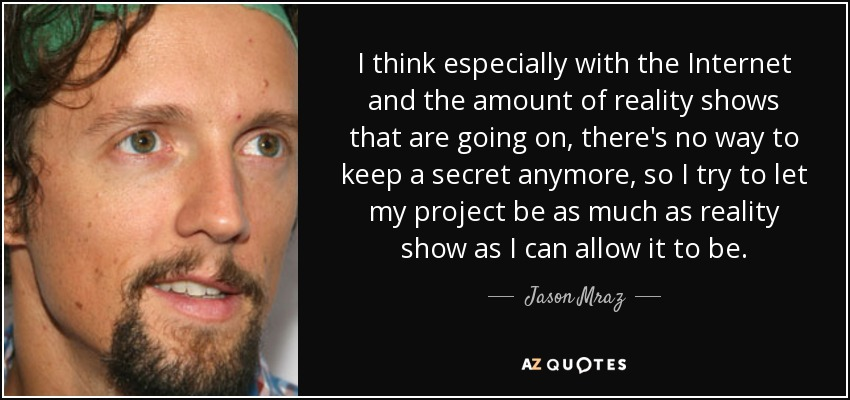I think especially with the Internet and the amount of reality shows that are going on, there's no way to keep a secret anymore, so I try to let my project be as much as reality show as I can allow it to be. - Jason Mraz