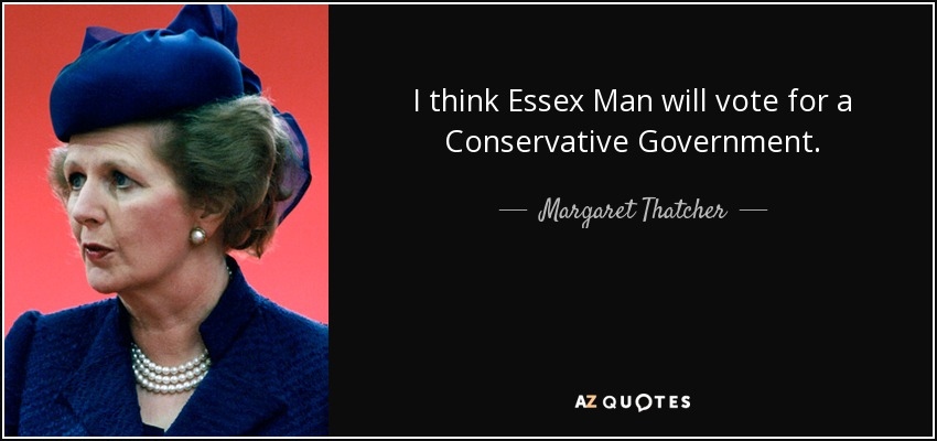I think Essex Man will vote for a Conservative Government. - Margaret Thatcher